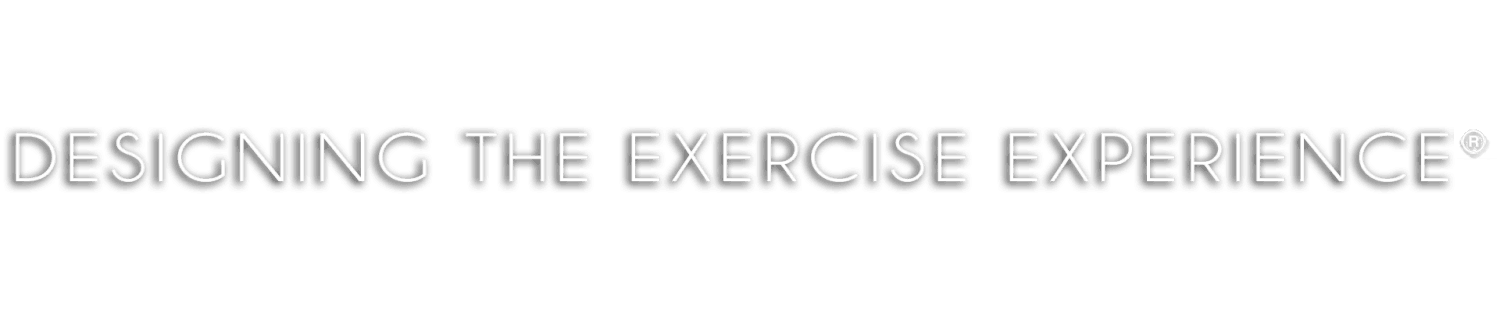 DESIGNING THE EXERCISE EXPERIENCE®